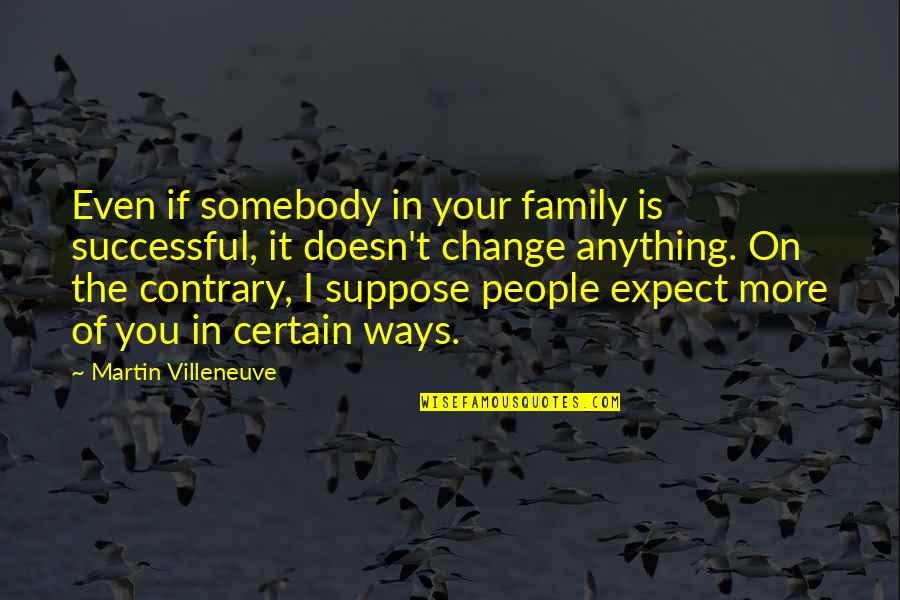 Change In People Quotes By Martin Villeneuve: Even if somebody in your family is successful,