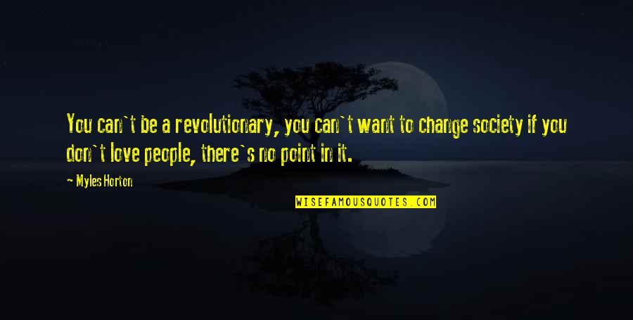Change In People Quotes By Myles Horton: You can't be a revolutionary, you can't want