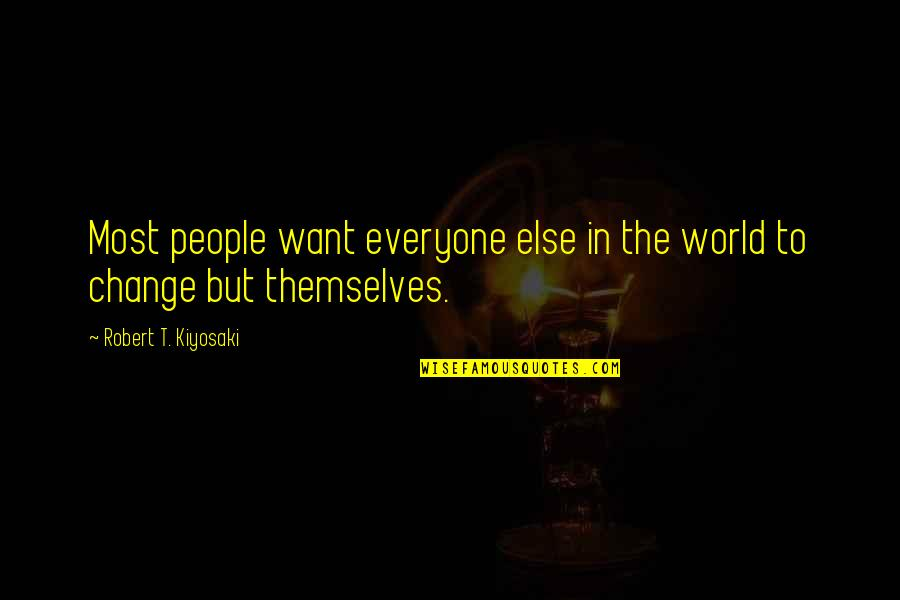 Change In People Quotes By Robert T. Kiyosaki: Most people want everyone else in the world