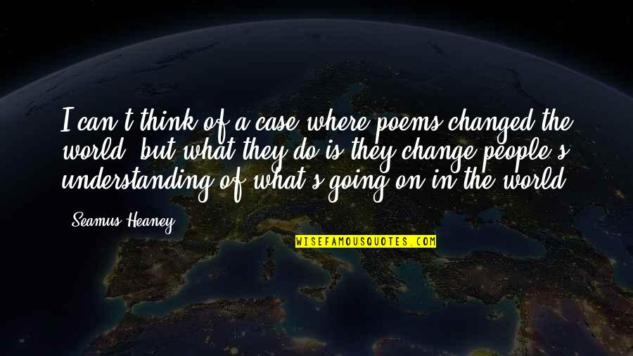 Change In People Quotes By Seamus Heaney: I can't think of a case where poems