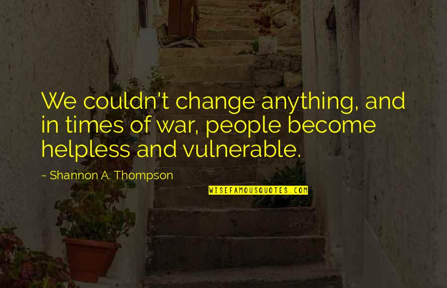Change In People Quotes By Shannon A. Thompson: We couldn't change anything, and in times of