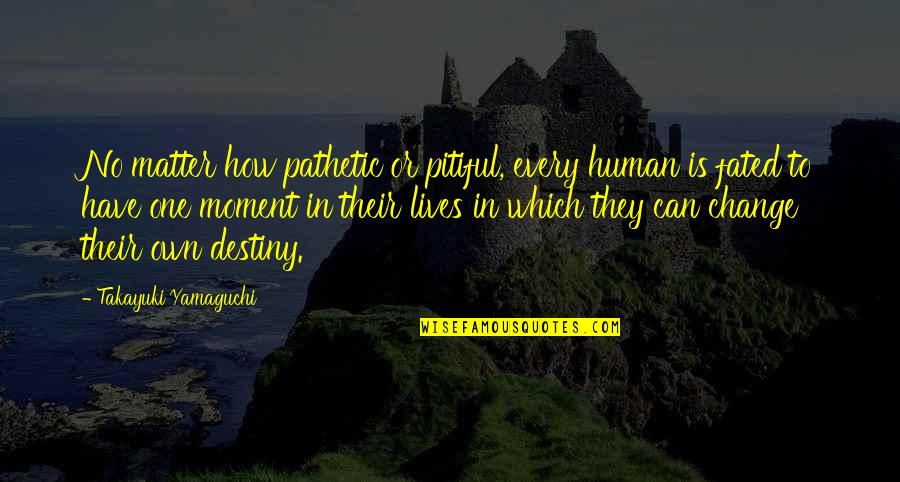 Change In People Quotes By Takayuki Yamaguchi: No matter how pathetic or pitiful, every human