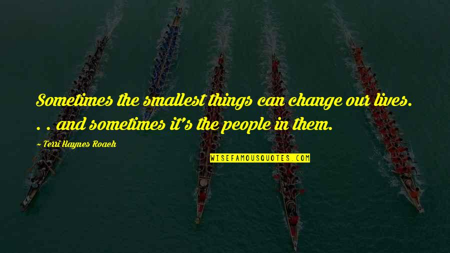 Change In People Quotes By Terri Haynes Roach: Sometimes the smallest things can change our lives.