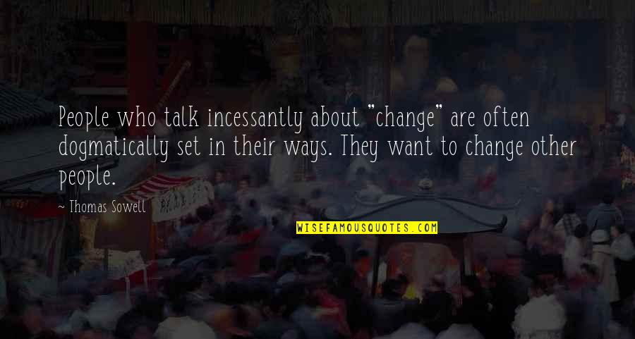 "Change In People Quotes By Thomas Sowell: People who talk incessantly about ""change"" are often"