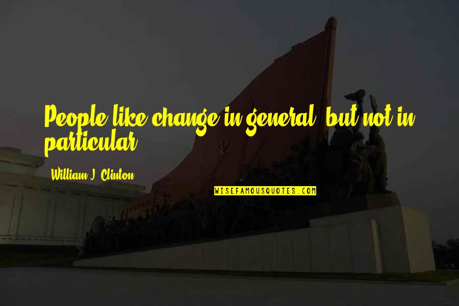 Change In People Quotes By William J. Clinton: People like change in general, but not in