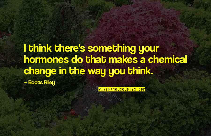 Change In You Quotes By Boots Riley: I think there's something your hormones do that
