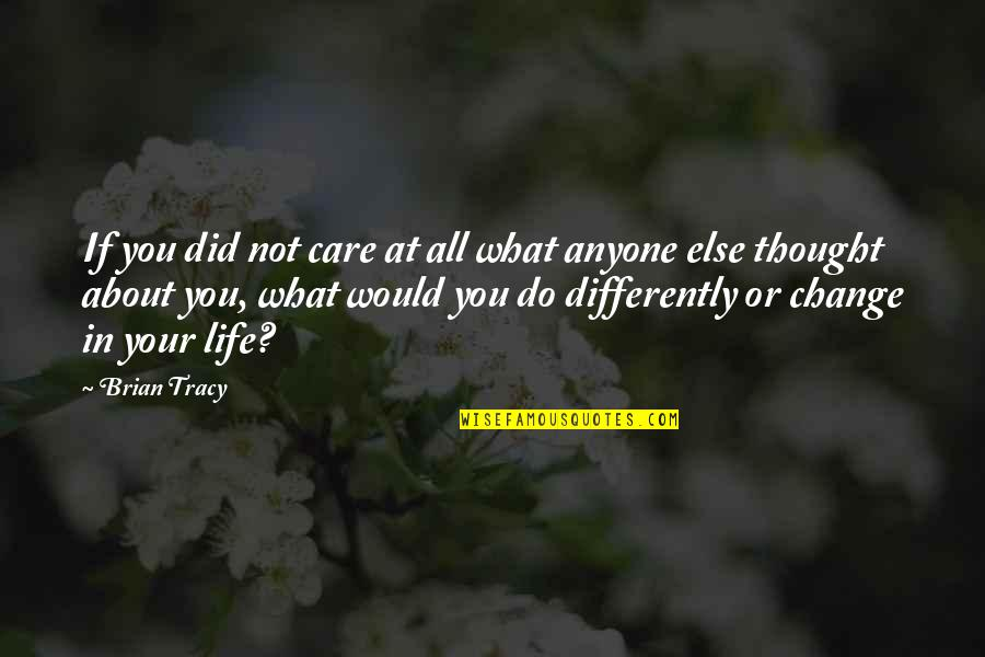 Change In You Quotes By Brian Tracy: If you did not care at all what