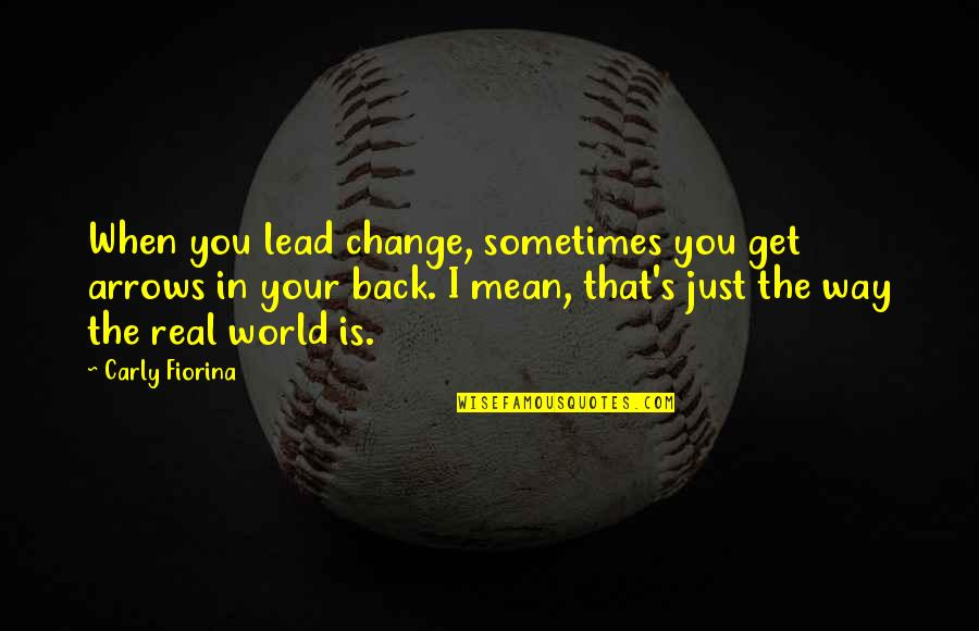 Change In You Quotes By Carly Fiorina: When you lead change, sometimes you get arrows