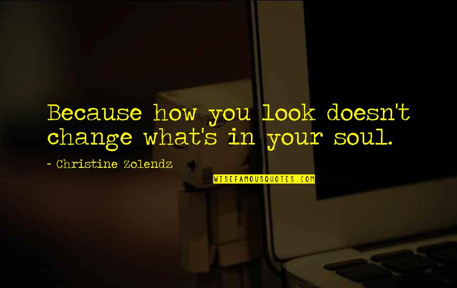 Change In You Quotes By Christine Zolendz: Because how you look doesn't change what's in