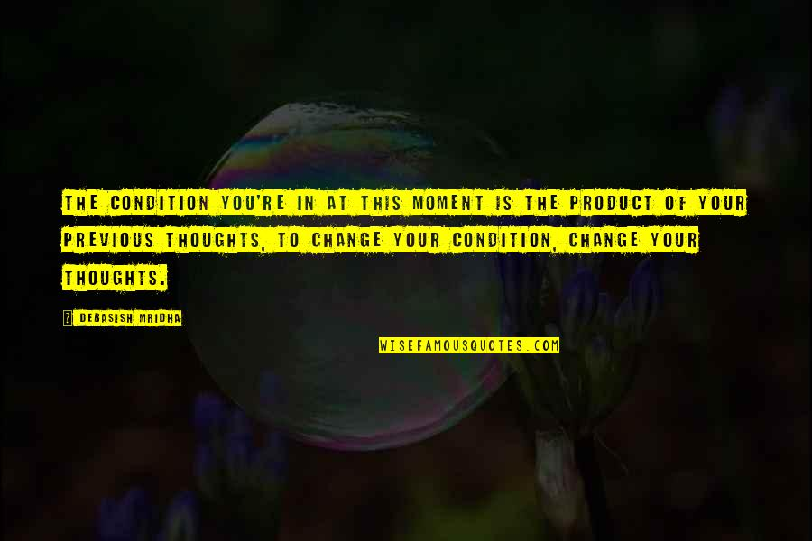 Change In You Quotes By Debasish Mridha: The condition you're in at this moment is