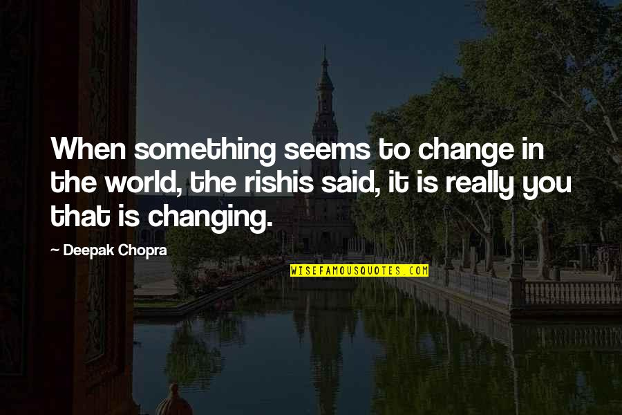 Change In You Quotes By Deepak Chopra: When something seems to change in the world,