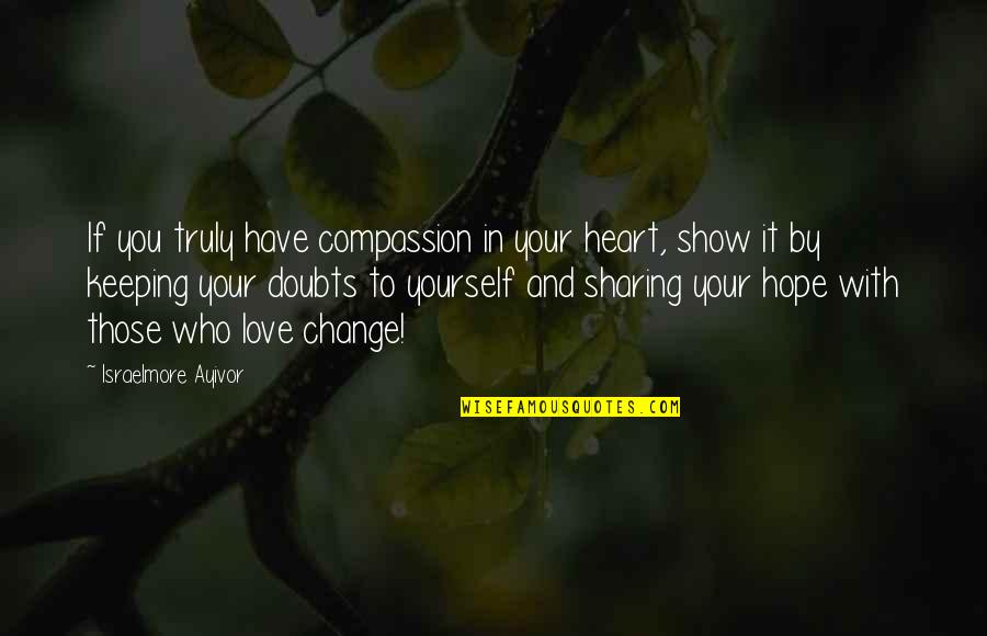 Change In You Quotes By Israelmore Ayivor: If you truly have compassion in your heart,