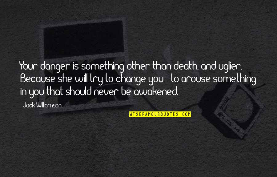 Change In You Quotes By Jack Williamson: Your danger is something other than death, and