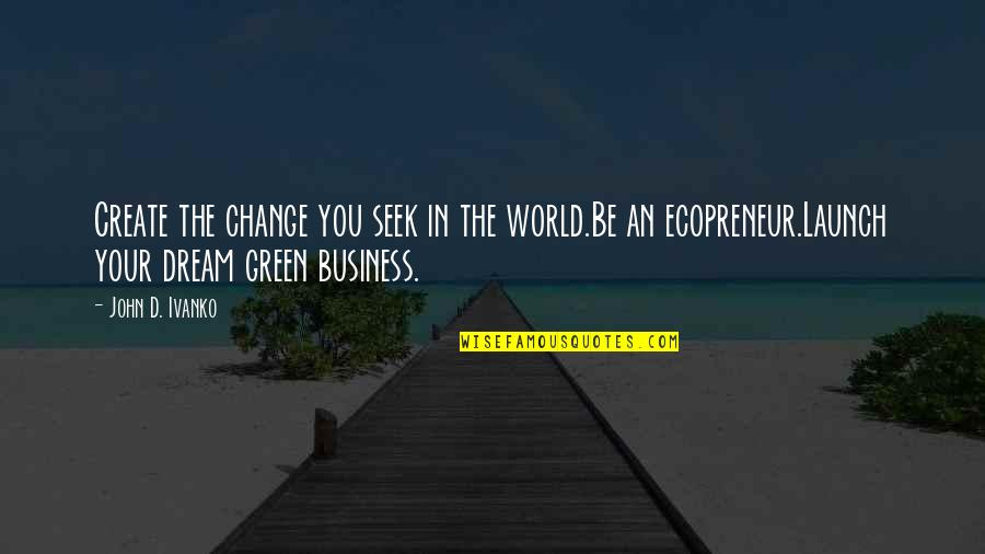 Change In You Quotes By John D. Ivanko: Create the change you seek in the world.Be