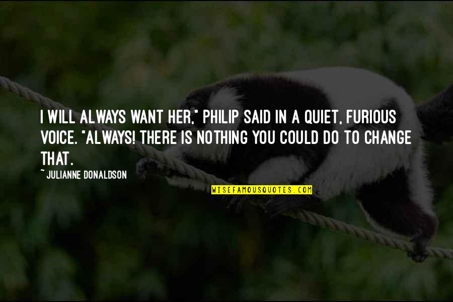 """Change In You Quotes By Julianne Donaldson: I will always want her,"""" Philip said in"""