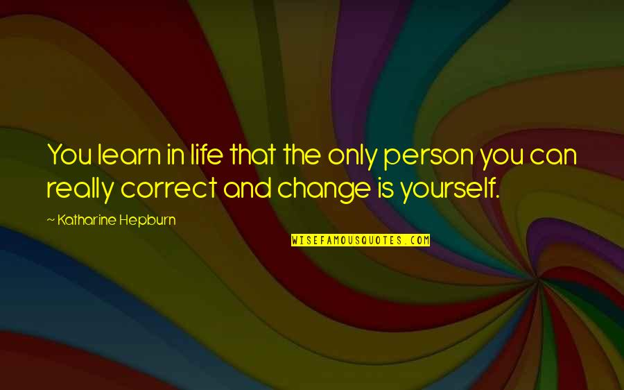 Change In You Quotes By Katharine Hepburn: You learn in life that the only person