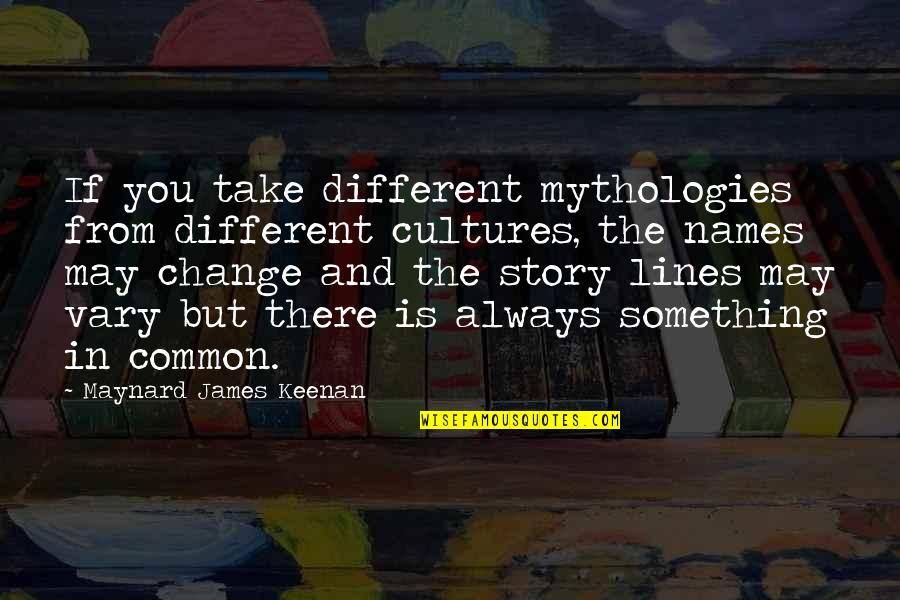 Change In You Quotes By Maynard James Keenan: If you take different mythologies from different cultures,