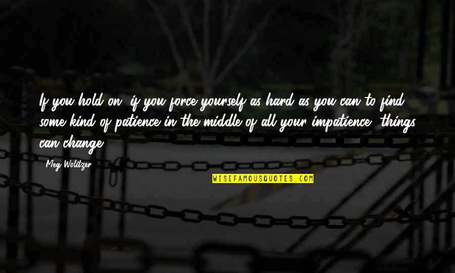 Change In You Quotes By Meg Wolitzer: If you hold on, if you force yourself