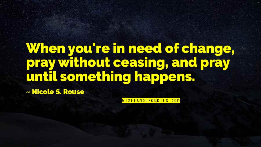 Change In You Quotes By Nicole S. Rouse: When you're in need of change, pray without