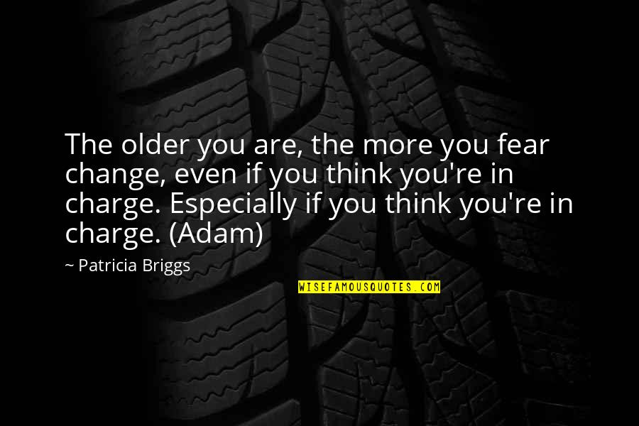 Change In You Quotes By Patricia Briggs: The older you are, the more you fear