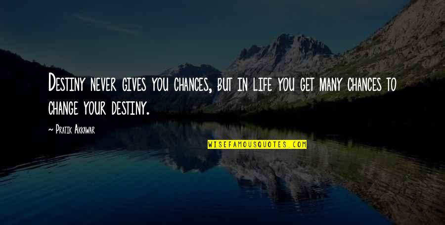 Change In You Quotes By Pratik Akkawar: Destiny never gives you chances, but in life