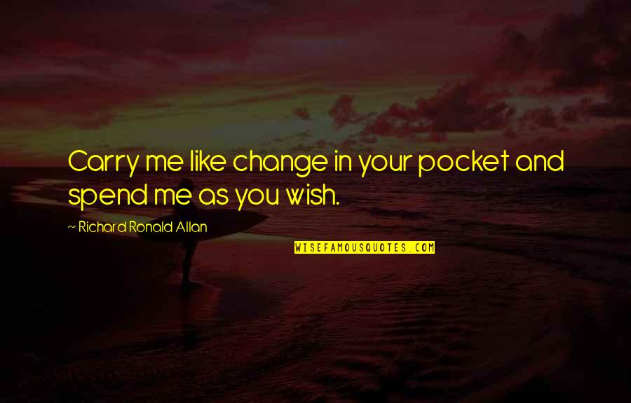 Change In You Quotes By Richard Ronald Allan: Carry me like change in your pocket and