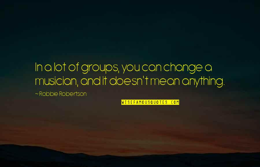 Change In You Quotes By Robbie Robertson: In a lot of groups, you can change