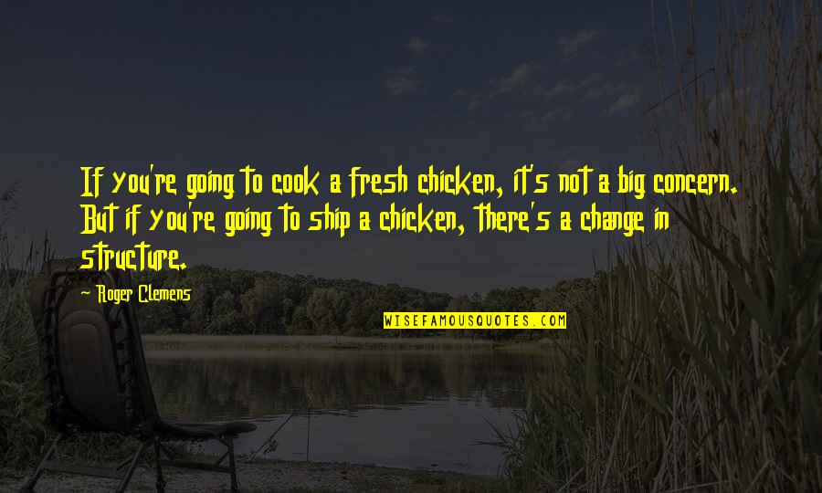 Change In You Quotes By Roger Clemens: If you're going to cook a fresh chicken,