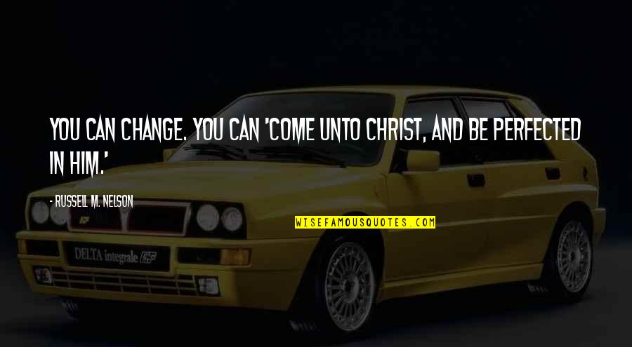 Change In You Quotes By Russell M. Nelson: You can change. You can 'come unto Christ,