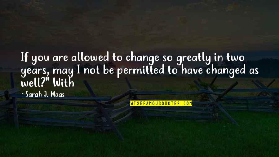 Change In You Quotes By Sarah J. Maas: If you are allowed to change so greatly