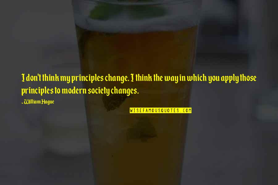 Change In You Quotes By William Hague: I don't think my principles change. I think