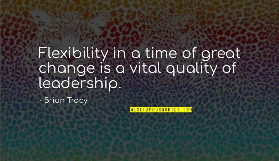 Change Is Vital Quotes By Brian Tracy: Flexibility in a time of great change is