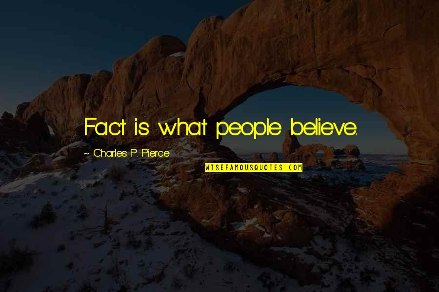 Change Is Vital Quotes By Charles P. Pierce: Fact is what people believe.