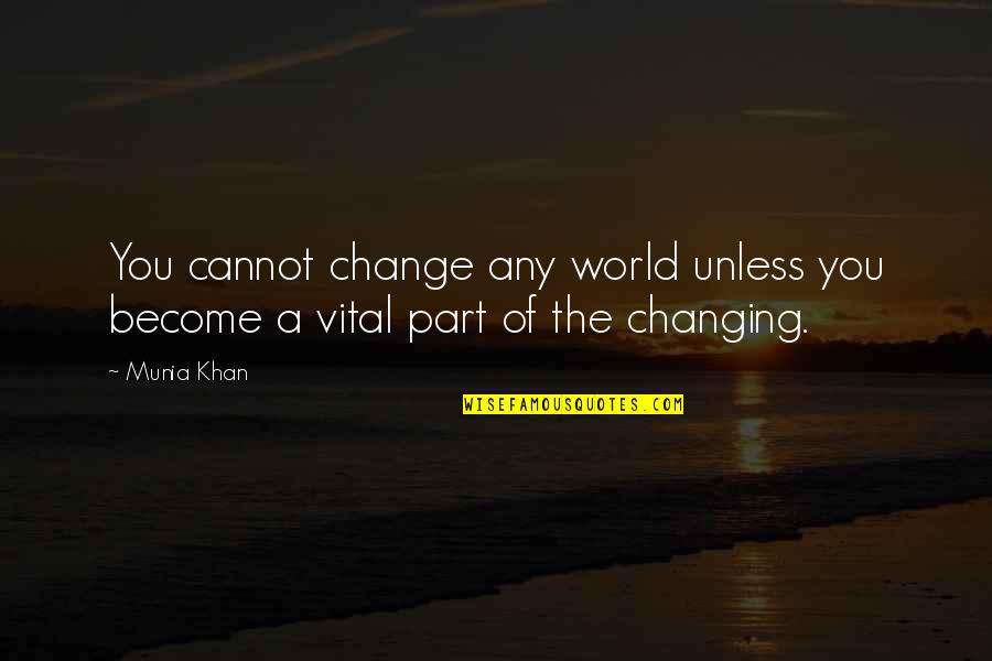 Change Is Vital Quotes By Munia Khan: You cannot change any world unless you become