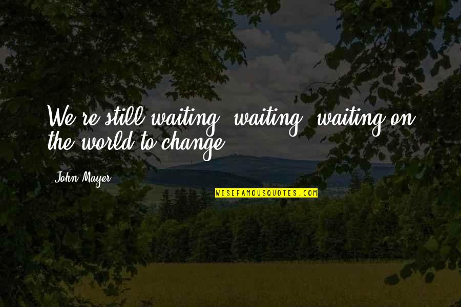 Change John Mayer Quotes By John Mayer: We're still waiting, waiting, waiting on the world