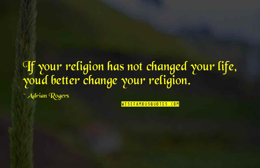 Change Life Quotes By Adrian Rogers: If your religion has not changed your life,