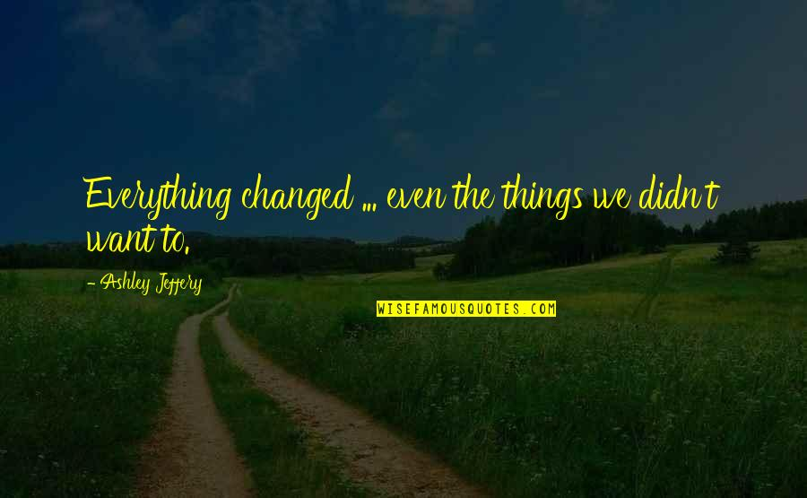 Change Life Quotes By Ashley Jeffery: Everything changed ... even the things we didn't