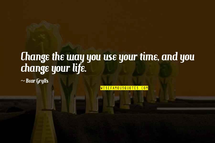 Change Life Quotes By Bear Grylls: Change the way you use your time, and