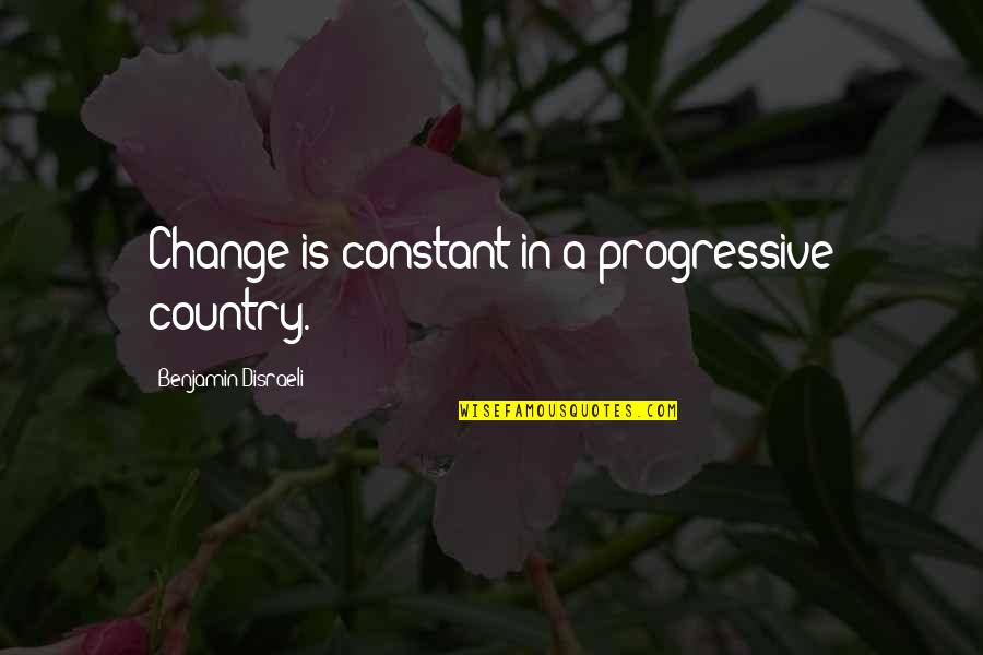 Change Life Quotes By Benjamin Disraeli: Change is constant in a progressive country.