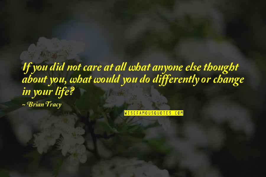 Change Life Quotes By Brian Tracy: If you did not care at all what