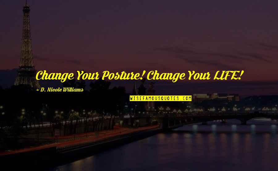 Change Life Quotes By D. Nicole Williams: Change Your Posture! Change Your LIFE!