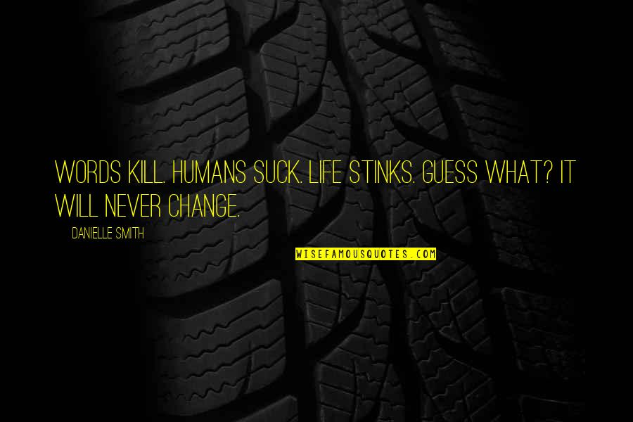 Change Life Quotes By Danielle Smith: Words Kill. Humans Suck. Life Stinks. Guess What?
