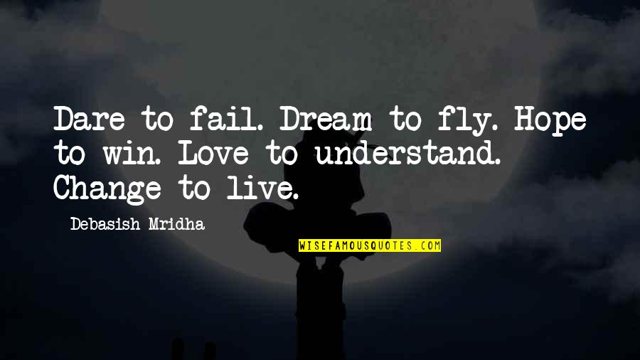 Change Life Quotes By Debasish Mridha: Dare to fail. Dream to fly. Hope to