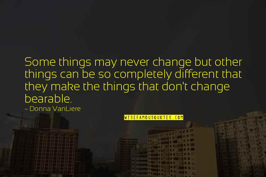 Change Life Quotes By Donna VanLiere: Some things may never change but other things