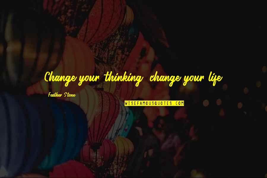 Change Life Quotes By Feather Stone: Change your thinking, change your life.