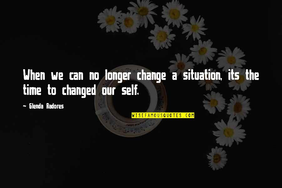 Change Life Quotes By Glenda Radores: When we can no longer change a situation,