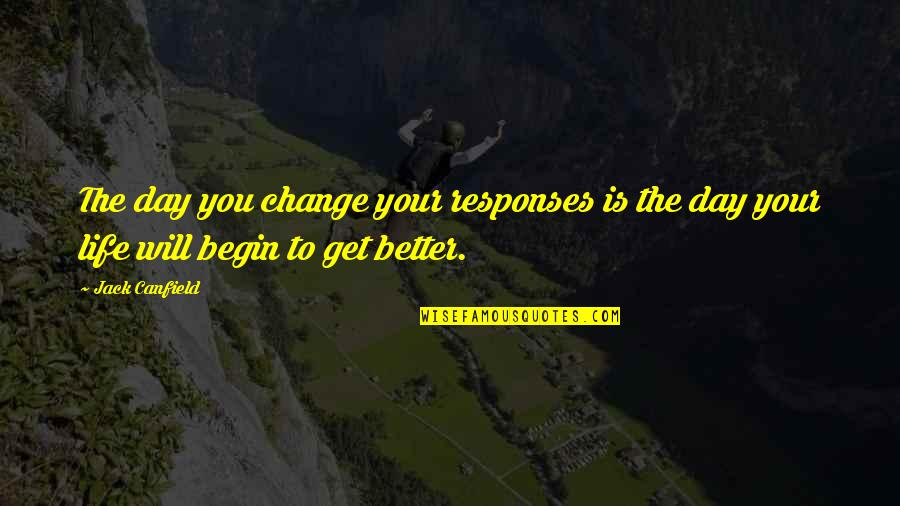 Change Life Quotes By Jack Canfield: The day you change your responses is the