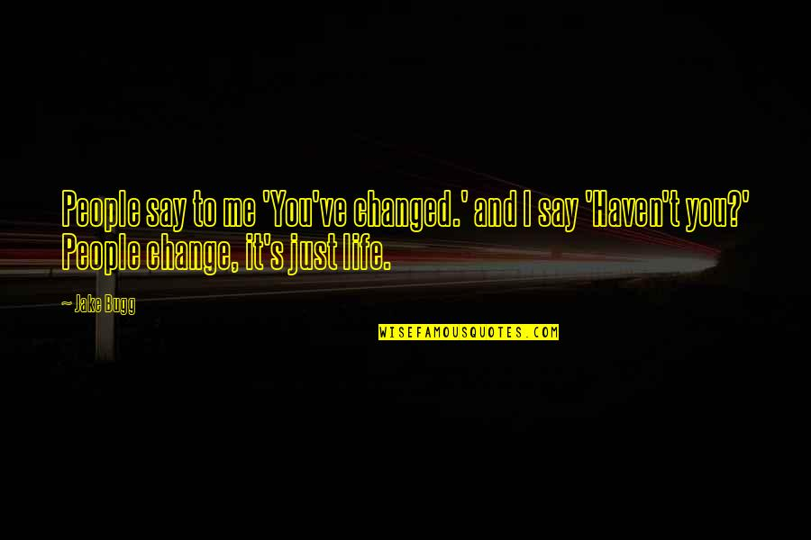 Change Life Quotes By Jake Bugg: People say to me 'You've changed.' and I