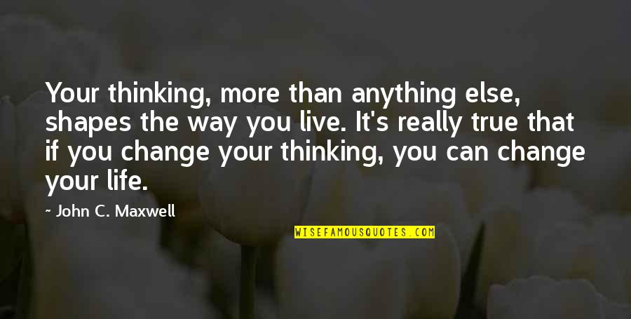 Change Life Quotes By John C. Maxwell: Your thinking, more than anything else, shapes the