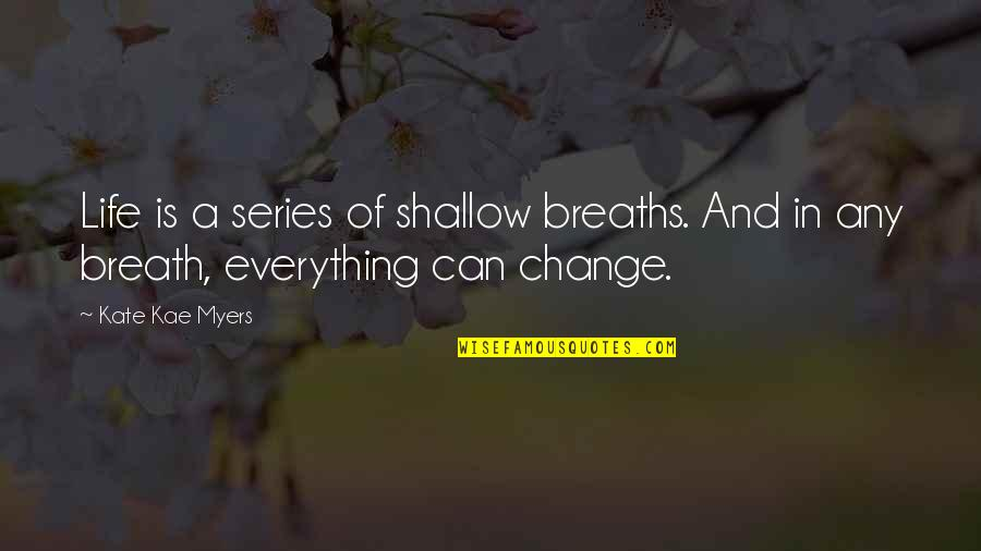 Change Life Quotes By Kate Kae Myers: Life is a series of shallow breaths. And